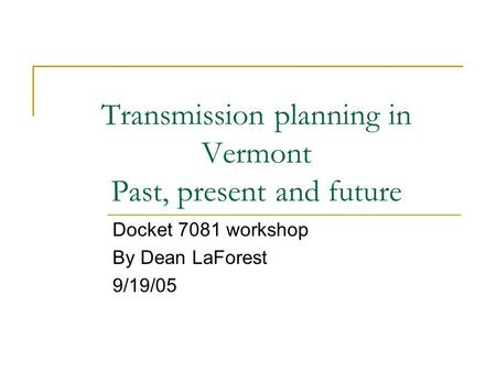 Transmission planning in Vermont Past, present and future Docket 7081 workshop By Dean LaForest 9/19/05.