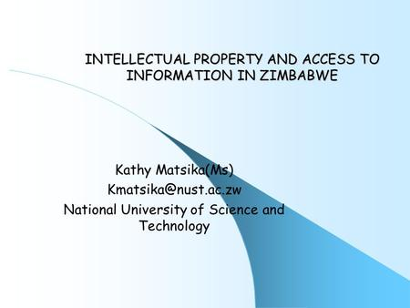 INTELLECTUAL PROPERTY AND ACCESS TO INFORMATION IN ZIMBABWE Kathy Matsika(Ms) National University of Science and Technology.