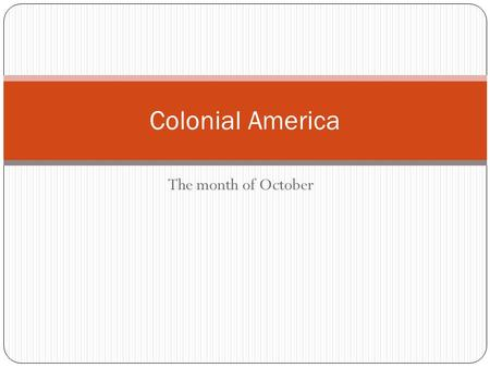 The month of October Colonial America. Monday, 10/6/14 Come in quickly and quietly, and please have a seat. Write down your homework: On page 27- create.