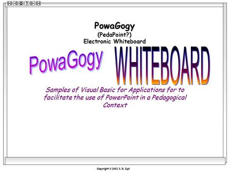 Copyright © 2003 S. B. Egli PowaGogy (PedaPoint?) Electronic Whiteboard Samples of Visual Basic for Applications for to facilitate the use of PowerPoint.