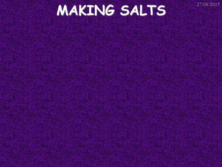 MAKING SALTS 27/08/2015. Making Soluble Salts There are 3 types of reaction that can be used to make soluble salts. All 3 involve: An Acid A metal or.