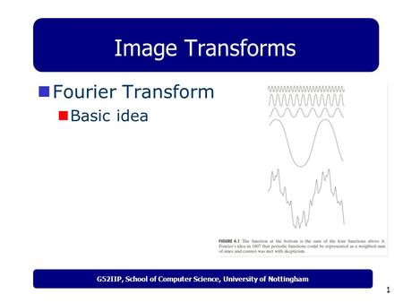 G52IIP, School of Computer Science, University of Nottingham 1 Image Transforms Fourier Transform Basic idea.