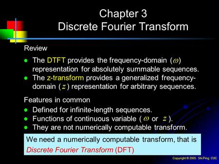 Copyright © 2005. Shi Ping CUC Chapter 3 Discrete Fourier Transform Review Features in common We need a numerically computable transform, that is Discrete.