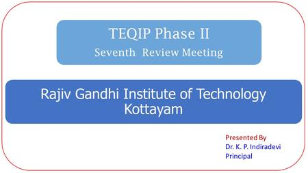 TEQIP Phase II Seventh Review Meeting Rajiv Gandhi Institute of Technology Kottayam Presented By Dr. K. P. Indiradevi Principal.