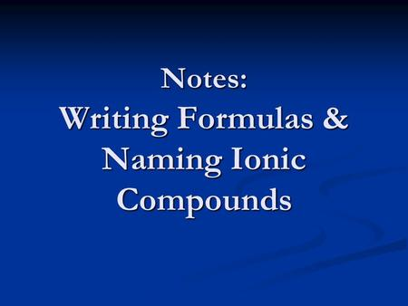 Notes: Writing Formulas & Naming Ionic Compounds.