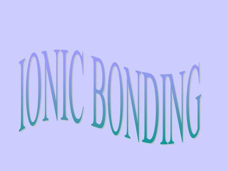 IONIC BONDS Gaining or losing electrons Bonds are between metals and nonmetal.