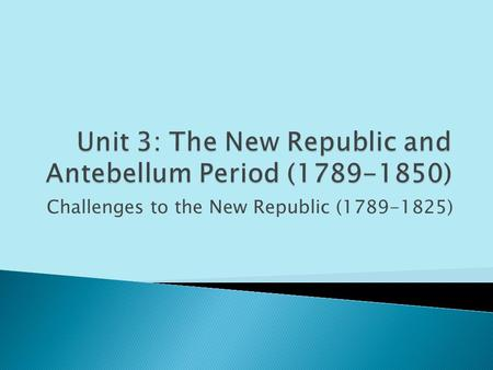 Challenges to the New Republic (1789-1825).  I can analyze and explain the major domestic and foreign crises that faced the United States after the adoption.