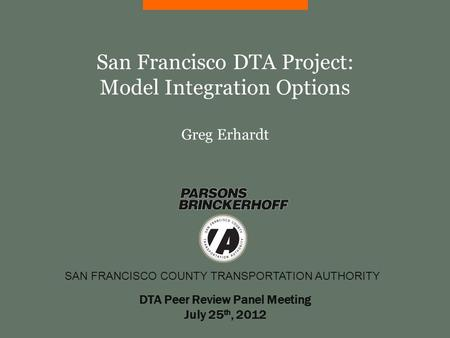 SAN FRANCISCO COUNTY TRANSPORTATION AUTHORITY San Francisco DTA Project: Model Integration Options Greg Erhardt DTA Peer Review Panel Meeting July 25 th,