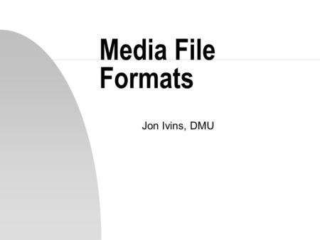 Media File Formats Jon Ivins, DMU. Text Files n Two types n 1. Plain text (unformatted) u ASCII Character set is most common u 7 bits are used u This.