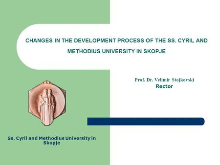 CHANGES IN THE DEVELOPMENT PROCESS OF THE SS. CYRIL AND METHODIUS UNIVERSITY IN SKOPJE Prof. Dr. Velimir Stojkovski Rector Ss. Cyril and Methodius University.