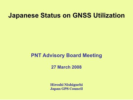 Japanese Status on GNSS Utilization PNT Advisory Board Meeting 27 March 2008 Hiroshi Nishiguchi Japan GPS Council.
