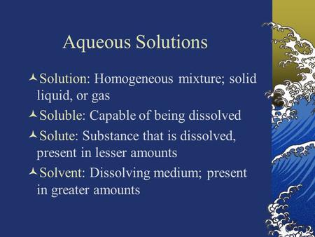 Aqueous Solutions Solution: Homogeneous mixture; solid liquid, or gas Soluble: Capable of being dissolved Solute: Substance that is dissolved, present.