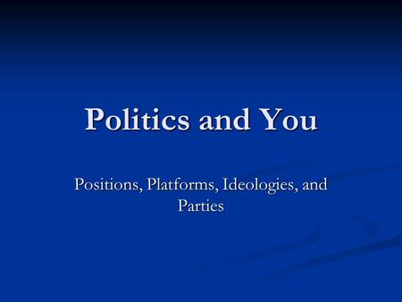 Politics and You Positions, Platforms, Ideologies, and Parties.