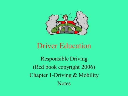 Driver Education Responsible Driving (Red book copyright 2006) Chapter 1-Driving & Mobility Notes.