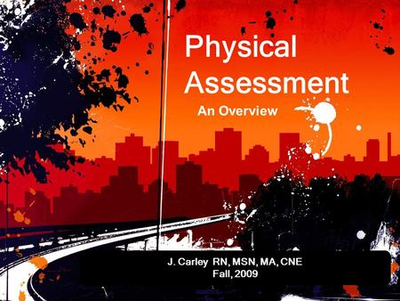 Physical Assessment J. Carley RN, MSN, MA, CNE Fall, 2009 An Overview.
