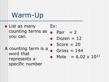 Warm-Up List as many counting terms as you can. A counting term is a word that represents a specific number Ex: Pair = 2 Dozen = 12 Score = 20 Gross =