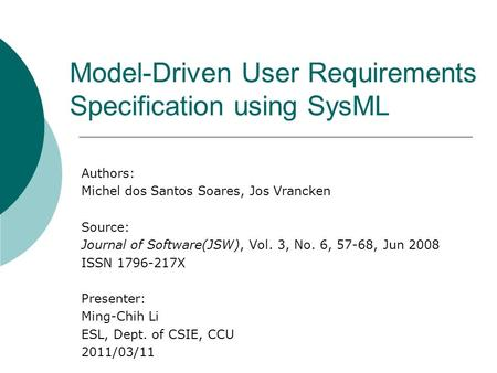 Model-Driven User Requirements Specification using SysML Authors: Michel dos Santos Soares, Jos Vrancken Source: Journal of Software(JSW), Vol. 3, No.
