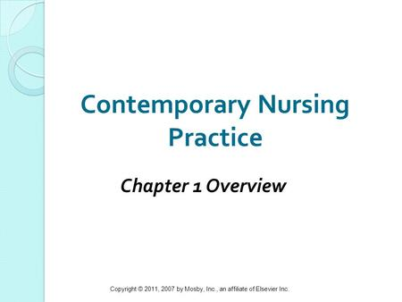 Copyright © 2011, 2007 by Mosby, Inc., an affiliate of Elsevier Inc. 1 Contemporary Nursing Practice Chapter 1 Overview.