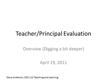 Teacher/Principal Evaluation Overview (Digging a bit deeper) April 19, 2011 Dana Anderson, ESD 113 Teaching and Learning.