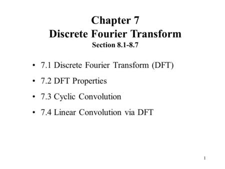 1 7.1 Discrete Fourier Transform (DFT) 7.2 DFT Properties 7.3 Cyclic Convolution 7.4 Linear Convolution via DFT Chapter 7 Discrete Fourier Transform Section.