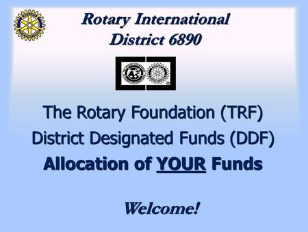 Rotary International District 6890 The Rotary Foundation (TRF) District Designated Funds (DDF) Allocation of YOUR Funds Welcome!