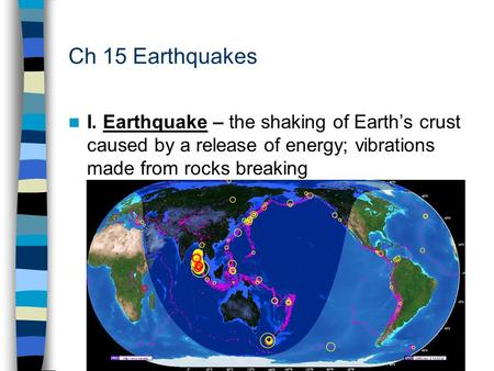 Ch 15 Earthquakes I. Earthquake – the shaking of Earth's crust caused by a release of energy; vibrations made from rocks breaking.