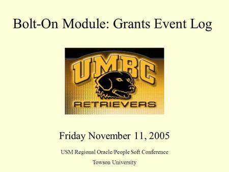 Bolt-On Module: Grants Event Log Friday November 11, 2005 USM Regional Oracle/People Soft Conference Towson University.