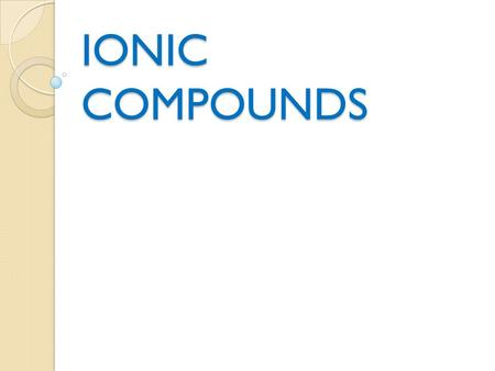 IONIC COMPOUNDS. Ionic Chart Formed from metallic and non- metallic elements Forms ions in solution Conducts electricity Solid at room temperature.