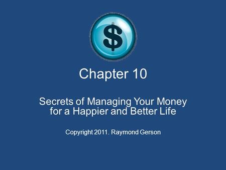 Chapter 10 Secrets of Managing Your Money for a Happier and Better Life Copyright 2011. Raymond Gerson.