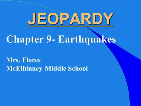JEOPARDY Chapter 9- Earthquakes Mrs. Flores McElhinney Middle School.