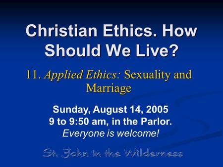 Christian Ethics. How Should We Live? 11. Applied Ethics: Sexuality <strong>and</strong> Marriage Sunday, August 14, 2005 9 to 9:50 am, in the Parlor. Everyone is welcome!