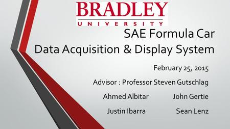 SAE Formula Car Data Acquisition & Display System February 25, 2015 Advisor : Professor Steven Gutschlag Ahmed Albitar John Gertie Justin Ibarra Sean Lenz.
