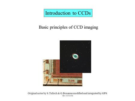 Introduction to CCDs Basic principles of CCD imaging Original notes by S.Tulloch & G.Bonanno modified <strong>and</strong> integrated by GPS (Rev.103 Nov08)