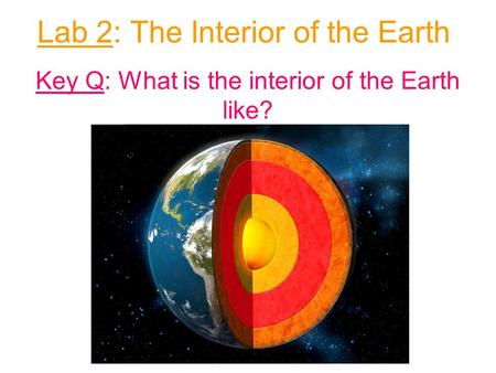 Lab 2: The Interior of the Earth Key Q: What is the interior of the Earth like?