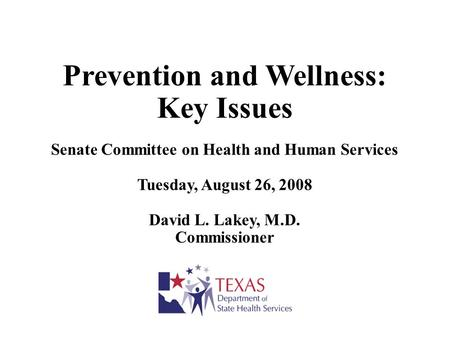 Prevention and Wellness: Key Issues Senate Committee on Health and Human Services Tuesday, August 26, 2008 David L. Lakey, M.D. Commissioner.