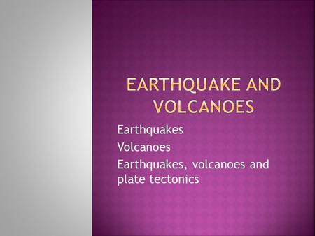 Earthquakes Volcanoes Earthquakes, volcanoes and plate tectonics.