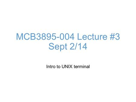 MCB3895-004 Lecture #3 Sept 2/14 Intro to UNIX terminal.