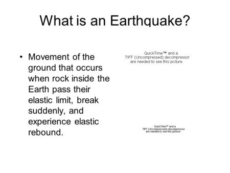 What is an Earthquake? Movement of the ground that occurs when rock inside the Earth pass their elastic limit, break suddenly, and experience elastic rebound.