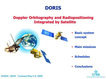 DORIS - DAYS Toulouse May 2-3, 2000 DORIS Doppler Orbitography and Radiopositioning Integrated by Satellite  Basic system concept  Main missions  Schedules.