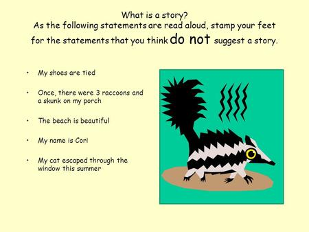 What is a story? As the following statements are read aloud, stamp your feet for the statements that you think do not suggest a story. My shoes are tied.