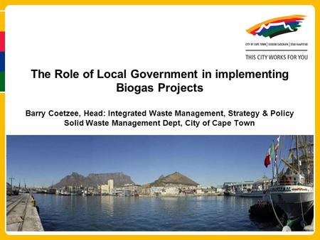 The Role of Local Government in implementing Biogas Projects Barry Coetzee, Head: Integrated Waste Management, Strategy & Policy Solid Waste Management.