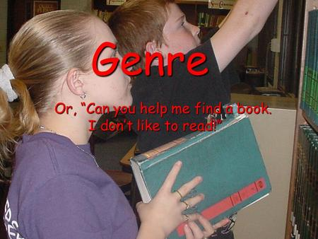 "Genre Or, ""Can you help me find a book. Or, ""Can you help me find a book. I don't like to read!"" I don't like to read!"""