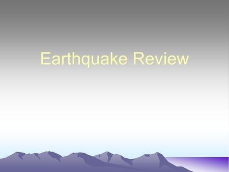 Earthquake Review.