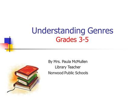 Understanding Genres Grades 3-5 By Mrs. Paula McMullen Library Teacher Norwood Public Schools.
