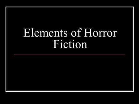 Elements of Horror Fiction. Setting The time, place, environment, and historical context of the story. Horror stories often include isolated locations,