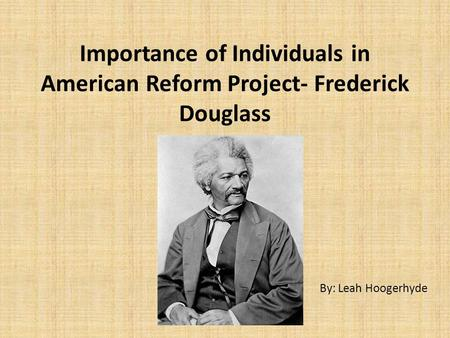 Importance of Individuals in American Reform Project- Frederick Douglass By: Leah Hoogerhyde.
