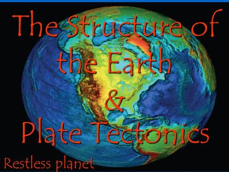 Plate Tectonics Restless planet The Structure <strong>of</strong> the Earth &