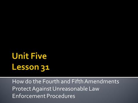 Unit Five Lesson 31 How do the Fourth and Fifth Amendments Protect Against Unreasonable Law Enforcement Procedures.