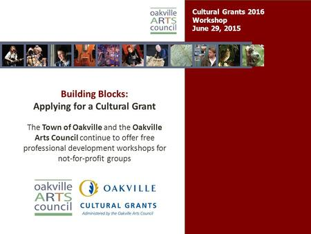 Cultural Grants 2016 Workshop June 29, 2015 Building Blocks: Applying for a Cultural Grant The Town of Oakville and the Oakville Arts Council continue.