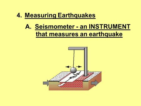 4.Measuring Earthquakes A. Seismometer - an INSTRUMENT that measures an earthquake.
